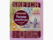 Скетчбуки и дудлбуки Скетчбук Рисуем архитектуру (бозовый курс на русском языке)